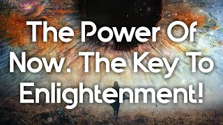 The Power Of Now! The Key To Enlightenment!