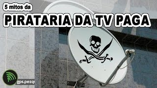 5 mitos da pirataria da tv por assinatura - GPS.Pezquiza.com