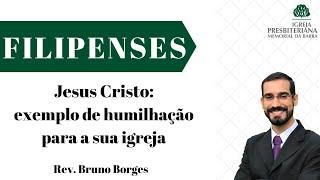 Jesus Cristo: exemplo de humilhação para a sua igreja - Filipenses 2.1-11 | Rev. Bruno Borges