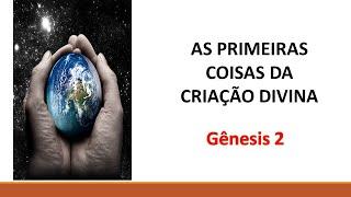 As Primeiras Coisas da Criação Divina - Gênesis 2 - Rev. Marcelo Gomes