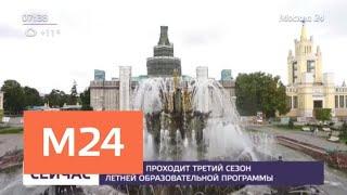 Смотреть видео На ВДНХ проходит третий сезон летней образовательной программы - Москва 24 онлайн