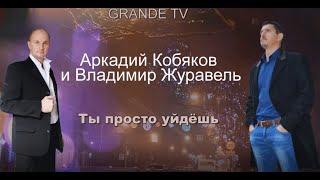 НОВИНКА !!!! Аркадий Кобяков и Владимир Журавель  -  Ты просто уйдёшь