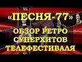 «ПЕСНЯ-77». ОБЗОР МЕГА ПОПУЛЯРНЫХ РЕТРО СУПЕРХИТОВ ТЕЛЕФЕСТИВАЛЯ