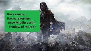 Где скачать Middle Earth Shadow of Mordor ? Ка правильно установить игру на Pc ?