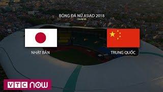 Chung kết bóng đá nữ ASIAD 2018: Trung Quốc 0-0 Nhật Bản: (Hết hiệp 1) | VTC Now