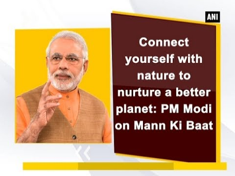 Connect yourself with nature to nurture a better planet: PM Modi on Mann Ki Baat - ANI News
