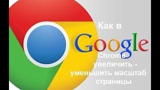 как в Google Chrome увеличить-уменьшить масштаб страницы
