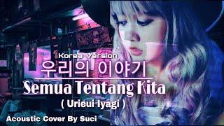 Download NOAH - Semua Tentang Kita 우리의 이야기 ( Urieui Iyagi ) Versi Korea Cover By Suci