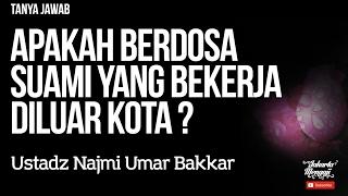 Tanya Jawab : Apakah Berdosa Suami Yang Bekerja Diluar Kota ? - Ustadz Najmi Umar Bakkar