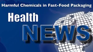Today's HealthNews For You - Harmful Chemicals in Fast-Food Packaging
