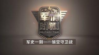 《军情时间到》 20200411  军史一刻——领空守卫战| CCTV军事