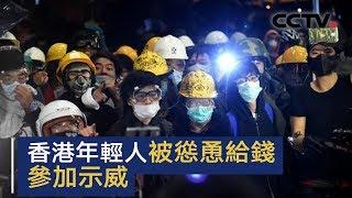 香港年轻人被怂恿给钱参加示威 香港青年不该成为牺牲品 | CCTV中文国际