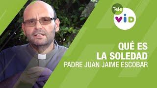 Qué es la soledad, Padre Juan Jaime Escobar - Tele VID