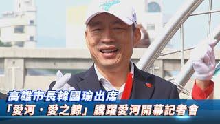 【現場直播】高雄市長韓國瑜出席「愛河.愛之鯨」騰躍愛河開幕記者會