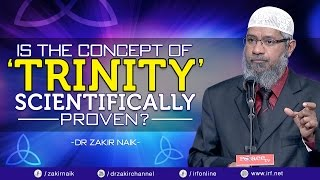 IS THE CONCEPT OF 'TRINITY' SCIENTIFICALLY PROVEN? - DR ZAKIR NAIK