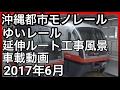 【車載動画】沖縄都市モノレールゆいレール延伸ルート工事風景 2017年6月上旬現在