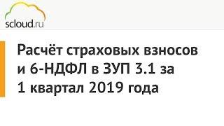 Расчёт страховых взносов (РСВ) и 6-НДФЛ в ЗУП 3.1 за 1 квартал 2019 года