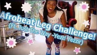 Afrobeat LEG CHALLENGE ft. Just The Way- Yezzi