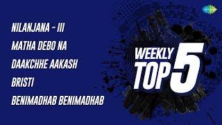 Weekly Top 5   Nilanjana - Iii   Matha Debo Na   Daakchhe Aakash   Bristi   Benimadhab Benimadhab