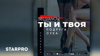 Selivanov - Ты и твоя подруга сука (Mood video)
