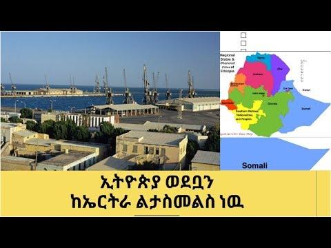 Ethiopia working  to get back  Assab Port from Ertria ኢትዬጲያ ወደቧን ልታስመልስ ነዉ።