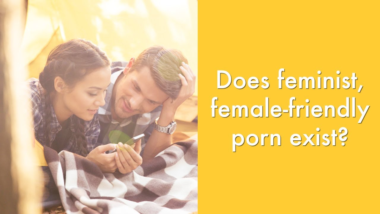 Does Feminist Female Friendly Porn Exist Sexuality Wellness Advice