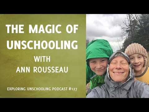 The Magic of Unschooling with Ann Rousseau, Episode 127