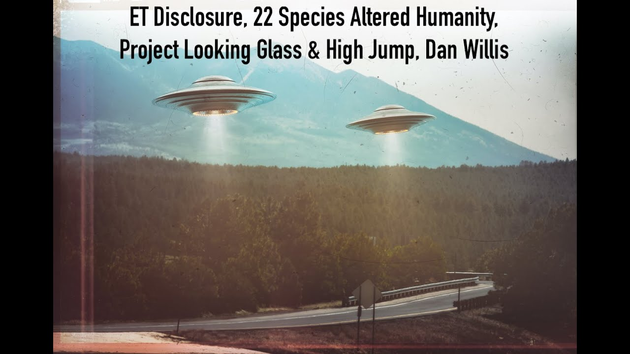 ET Disclosure, 22 Species Altered Humanity, Project Looking Glass & High Jump, Dan Willis