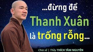 Đừng để Thanh Xuân là trống rỗng...| Thầy Thích Tâm Nguyên chia sẻ