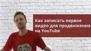 Как записать первое видео для продвижения на YouTube