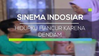 Sinema Indosiar - Hidupku Hancur Karena Dendam
