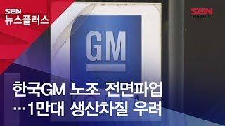 한국GM 노조 전면파업…1만대 생산차질 우려