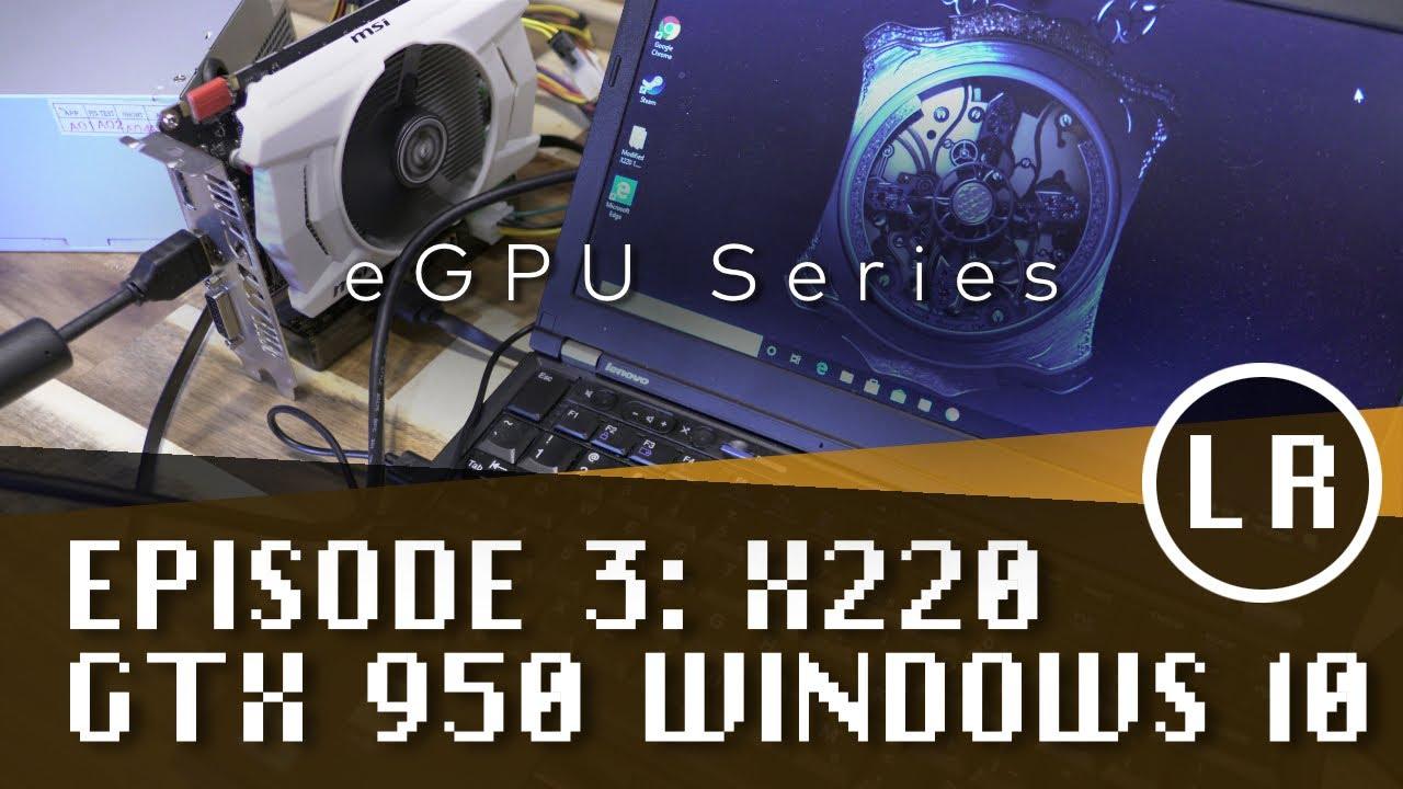 eGPU Series: Episode  3: ThinkPad X220 GTX 950 Windows 10
