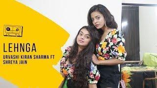 Lehnga | Urvashi Kiran Sharma Ft Shreya Jain | Alok