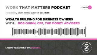 Work That Matters Podcast 09 - Wealth Building for Business Owners With Bob Quinn CFP
