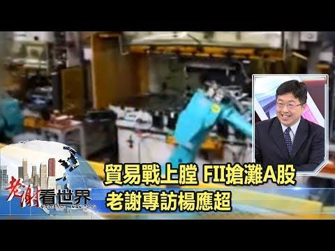 貿易戰上膛 FII搶灘A股 - 老謝專訪 楊應超《老謝看世界》2018-03-24