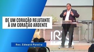 DE UM CORAÇÃO RELUTANTE À UM CORAÇÃO ARDENTE - Rev. Edward Pereira
