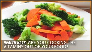Are you cooking the vitamins out of your food? Health Hacks- Thomas DeLauer