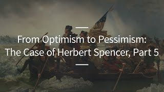 Excursions, Ep. 41: From Optimism to Pessimism: The Case of Herbert Spencer, Part 5