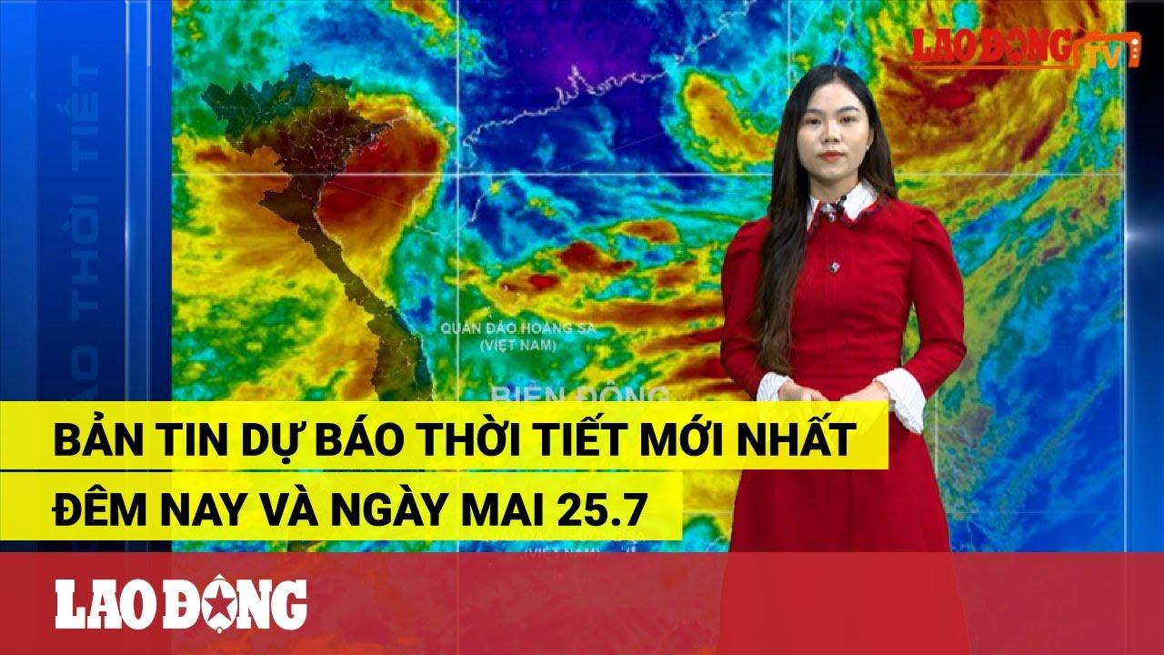 Bản tin dự báo thời tiết mới nhất đêm nay và ngày mai 25.7 | Thông tin thời tiết hôm nay và ngày mai