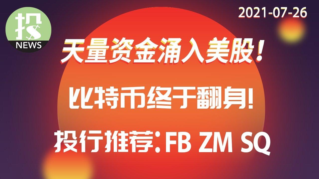 【2021-07-26】全球资金创纪录涌入美股,是利好还是市场最后的疯狂?比特币接连爆出重大利好,今天跳涨12%,翻身的机会来了?今日投行推荐股票:Facebook, Zoom, Square