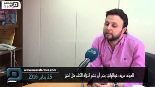 مصر العربية | المؤلف شريف عبدالهادي: يجب أن تدعم الدولة الكتاب مثل الخبز