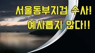 서울동부지검 수사! 예사롭지 않다!!  (2019. 1…