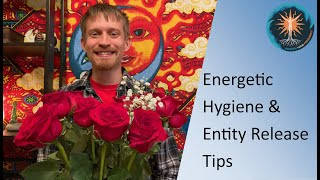 Energetic Hygiene & Entity Release Tips