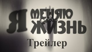 Я МЕНЯЮ СВОЮ ЖИЗНЬ ТРЕЙЛЕР 2016