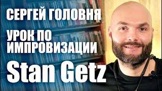 Сергей Головня / урок импровизации / Stan Getz / #джазменяетжизни