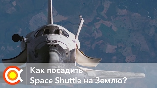 КАК ПОСАДИТЬ СПЕЙС ШАТТЛ: Лекция [How to land Space Shuttle.. from Space?](, 2017-01-31T08:26:37.000Z)
