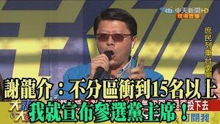 【精彩】謝龍介:不分區衝到15名以上 我就宣布參選黨主席!