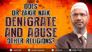 DOES DR ZAKIR NAIK DENIGRATE AND ABUSE OTHER RELIGIONS?