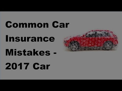 Common Car Insurance Mistakes  - 2017 Car Insurance Policy